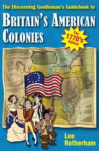 The Discerning Gentleman's Guidebook to Britain's American Colonies - the 1770s Edition: People to Visit and Places to Bombard (The Discerning Guide 2) PDF