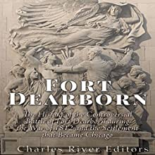 Fort Dearborn: The History of the Controversial Battle of Fort Dearborn during the War of 1812 and the Settlement that Became Chicago | Livre audio Auteur(s) :  Charles River Editors Narrateur(s) : Colin Fluxman