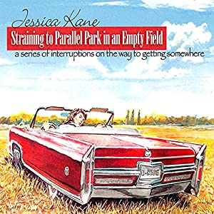 Straining to Parallel Park in an Empty Field: A Series of Interruptions on the Way to Getting Somewhere | [Jessica Kane]