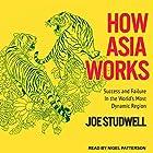 How Asia Works: Success and Failure in the World's Most Dynamic Region Hörbuch von Joe Studwell Gesprochen von: Nigel Patterson