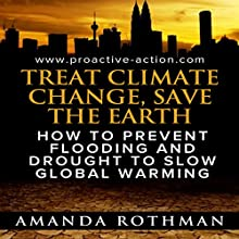 Treat Climate Change, Save the Earth: How to Prevent Flooding and Drought to Slow Global Warming: Treating the Symptoms of Climate Change, Book 1 Audiobook by Amanda Rothman Narrated by Paige Johnson Jones