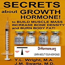 Secrets About Growth Hormone: To Build Muscle Mass, Increase Bone Density, and Burn Body Fat!: Bioidentical Hormones, Book 3 | Livre audio Auteur(s) : Y.L. Wright, M.A, J.M. Swartz, M.D. Narrateur(s) : Y.L. Wright, M.A.