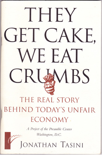 They Get Cake, We Eat Crumbs: The Real Story Behind Today's Unfair Economy, Tasini, Jonathan