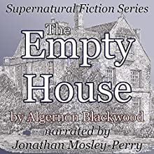 The Empty House: Supernatural Fiction Series (       UNABRIDGED) by Algernon Blackwood Narrated by Jonathan Mosley-Perry