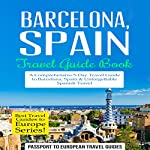 Barcelona, Spain: Travel Guide Book - A Comprehensive 5-Day Travel Guide to Barcelona, Spain & Unforgettable Spanish Travel: Best Travel Guides to Europe Series, Volume 10 |  Passport to European Travel Guides