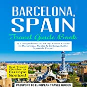 Barcelona, Spain: Travel Guide Book - A Comprehensive 5-Day Travel Guide to Barcelona, Spain & Unforgettable Spanish Travel: Best Travel Guides to Europe Series, Volume 10 | [Passport to European Travel Guides]