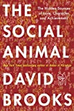 The Social Animal: The Hidden Sources of Love, Character, and Achievementby