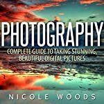 Photography: Complete Guide to Taking Stunning, Beautiful Pictures | Nicole Woods