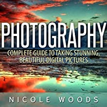 Photography: Complete Guide to Taking Stunning, Beautiful Pictures (       UNABRIDGED) by Nicole Woods Narrated by Martin James