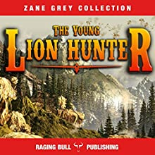 The Young Lion Hunter (Annotated): Zane Grey Collection, Book 17 | Livre audio Auteur(s) : Zane Grey,  Raging Bull Publishing Narrateur(s) : J Rodney Turner