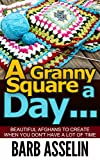 A Granny Square a Day...: Beautiful Afghans to Create When You Don`t Have a Lot of Time