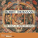 The Yoga of Ordinary Living Audiobook by Robert Thurman Narrated by Robert Thurman
