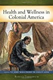 Health and Wellness in Colonial America (Health and Wellness in Daily Life)