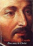 echange, troc Jean de Longeaux - Saint Ignace de Loyola : Etre avec le Christ