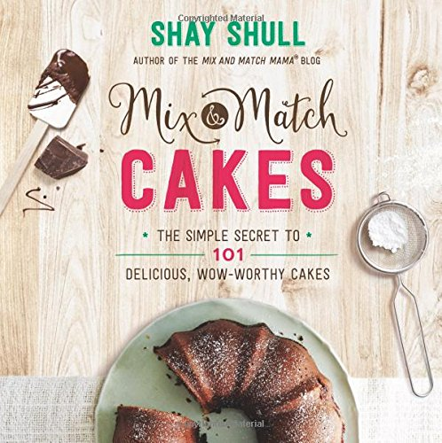 Mix-and-Match Cakes: The Simple Secret to 101 Delicious, Wow-Worthy Cakes by Shay Shull