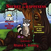 The Secret to Happiness: The Adventures of the Reiki Raccoons, Volume 1 | Alana S. Bailey