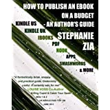 How To Publish An Ebook On A Budget - An Author's Guide to the Free Yet Professional Way to Get Your Writing Up For Sale on Amazon Kindle, Apple iBooks, Barnes & Noble NOOK, Smashwords and more