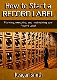 How to Start a Record Label - Planning, Executing, and Maintaining your Record Label