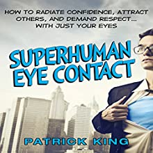 Superhuman Eye Contact: How to Radiate Confidence, Attract Others, and Demand Respect...with Just Your Eyes (       UNABRIDGED) by Patrick King Narrated by Jeremy Reloj