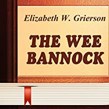 The Wee Bannock (       UNABRIDGED) by Elizabeth W. Grierson Narrated by Anastasia Bertollo