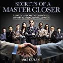 Secrets of a Master Closer: A Simpler, Easier, and Faster Way to Sell Anything to Anyone, Anytime, Anywhere (       UNABRIDGED) by Mike Kaplan Narrated by Michael Pauley