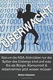 ÜBERWACHT: Warum die NSA-Aktivitäten nur die Spitze des Eisbergs sind: und was Sie als Bürger, Konsument und Arbeitnehmer jetzt wissen müssen