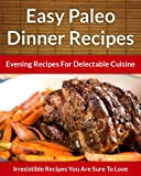 Paleo Dinner Recipes - Evening Recipes For Delectable Cuisine (The Easy Recipe)