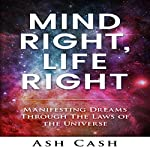 Mind Right, Life Right: Manifesting Dreams Through the Laws of the Universe | Ash Cash