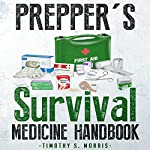 Prepper's Survival Medicine Handbook: The Ultimate Prepper's Guide to Preparing Emergency First Aid and Survival Medicine for You and Your Family | Timothy S. Morris