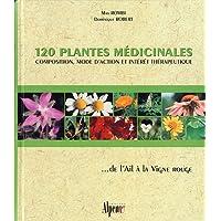120 plantes médicinales : Composition, mode d'action et intérêt thérapeutique ... de l'Ail à la Vigne rouge