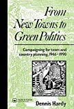 Dennis Hardy From New Towns to Green Politics: Campaigning for Town and Country Planning 1946-1990 (Planning, History and Environment Series)