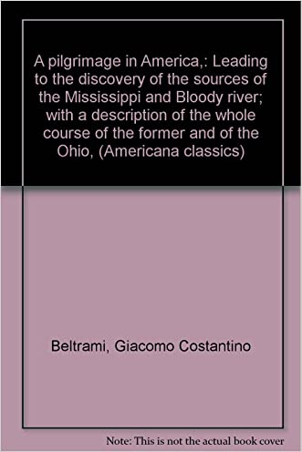 A pilgrimage in America,: Leading to the discovery of the sources of the Mississippi and Bloody river; with a description of the whole course of the former and of the Ohio, (Americana classics)