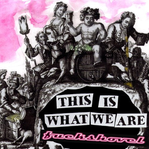 Fuckshovel - This Is What We Are