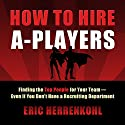 How to Hire A-Players: Finding the Top People for Your Team - Even If You Don't Have a Recruiting Department (       UNABRIDGED) by Eric Herrenkohl Narrated by Kevin Stillwell
