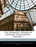 The Dramatic Works of Gerhart Hauptmann, Volume 1 (1143850491) by Hauptmann, Gerhart