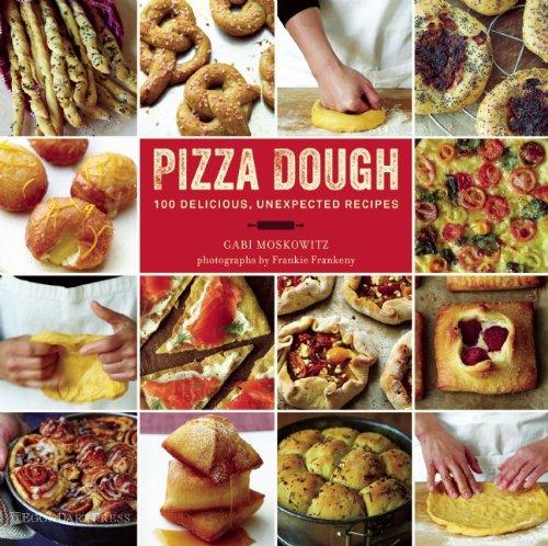 Pizza Dough: 100 Delicious, Unexpected Recipes