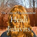 The Uses of Enchantment: A Novel (       UNABRIDGED) by Heidi Julavits Narrated by Shelly Frasier