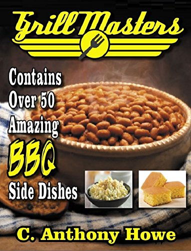 The GRILL MASTERS 50+ Award Winning BBQ Side Dish Recipes (MASTER CHEF SERIES Book 2) by C. Anthony Howe