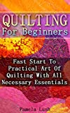 Quilting For Beginners: Fast Start To Practical Art Of Quilting With All Necessary Essentials