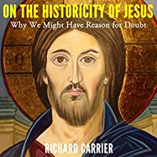 On the Historicity of Jesus: Why We Might Have Reason for Doubt (       UNABRIDGED) by Richard Carrier Narrated by Richard Carrier