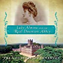 Lady Almina and the Real Downton Abbey: The Lost Legacy of Highclere Castle (       UNABRIDGED) by The Countess of Carnarvon Narrated by Wanda McCaddon