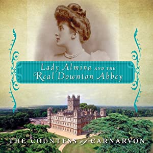 Lady Almina and the Real Downton Abbey: The Lost Legacy of Highclere Castle | [The Countess of Carnarvon]