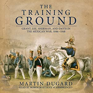 The Training Ground: Grant, Lee, Sherman, and Davis in the Mexican War 1846-1848 | [Martin Dugard]