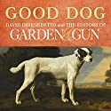 Good Dog: True Stories of Love, Loss, and Loyalty (       UNABRIDGED) by David DiBenedetto, Editors of Garden & Gun Narrated by Danny Campbell