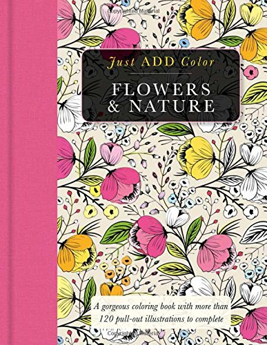 Flowers & Nature: Gorgeous Coloring Books with More Than 120 Pull-Out Illustrations to Complete (Just Add Color)
