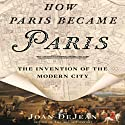 How Paris Became Paris: The Invention of the Modern City Audiobook by Joan DeJean Narrated by Robert Blumenfeld