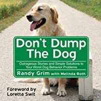 Don't Dump the Dog: Outrageous Stories and Simple Solutions to Your Worst Dog Behavior Problems (       UNABRIDGED) by Melinda Roth, Randy Grim Narrated by Erik Synnestvedt