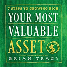 Your Most Valuable Asset: 7 Steps to Growing Rich Audiobook by Brian Tracy Narrated by Brian Tracy