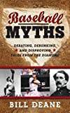 Baseball Myths: Debating, Debunking, and Disproving Tales from the Diamond