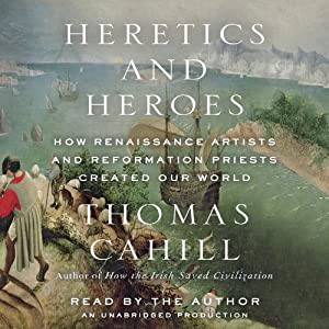 Heretics and Heroes: How Renaissance Artists and Reformation Priests Created Our World | [Thomas Cahill]